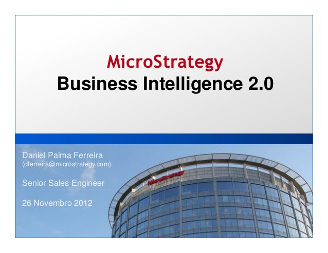 MicroStrategy           Business Intelligence 2.0Daniel Palma Ferreira(dferreira@microstrategy.com)Senior Sales Engineer26...