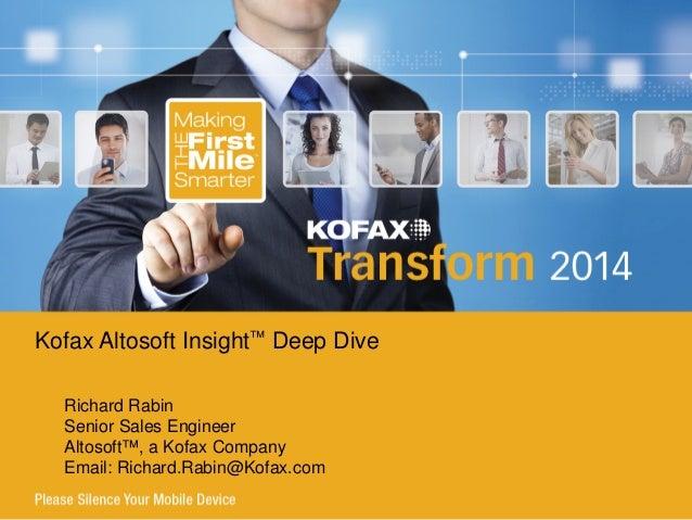 Richard Rabin Senior Sales Engineer Altosoft™, a Kofax Company Email: Richard.Rabin@Kofax.com Kofax Altosoft Insight™ Deep...