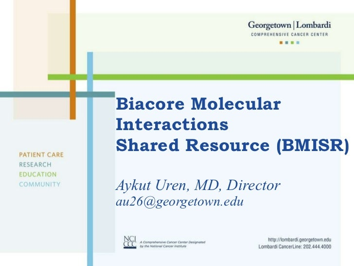 Biacore Molecular  Interactions  Shared Resource (BMISR) Aykut Uren, MD, Director [email_address]