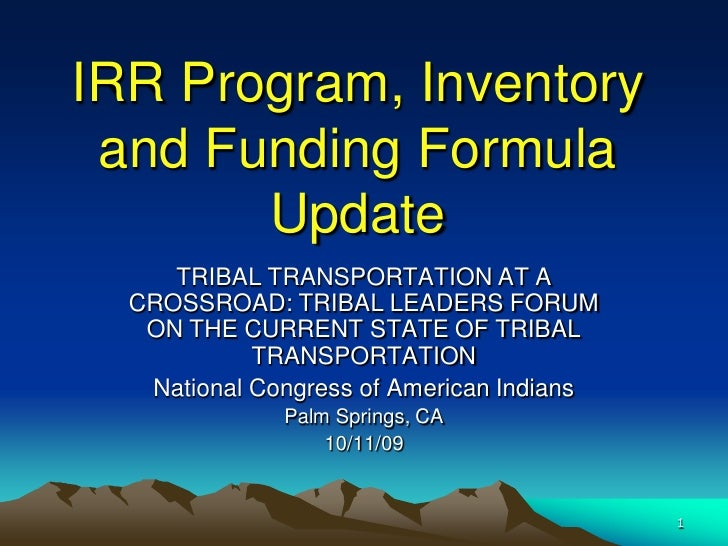IRR Program, Inventory  and Funding Formula        Update      TRIBAL TRANSPORTATION AT A   CROSSROAD: TRIBAL LEADERS FORU...