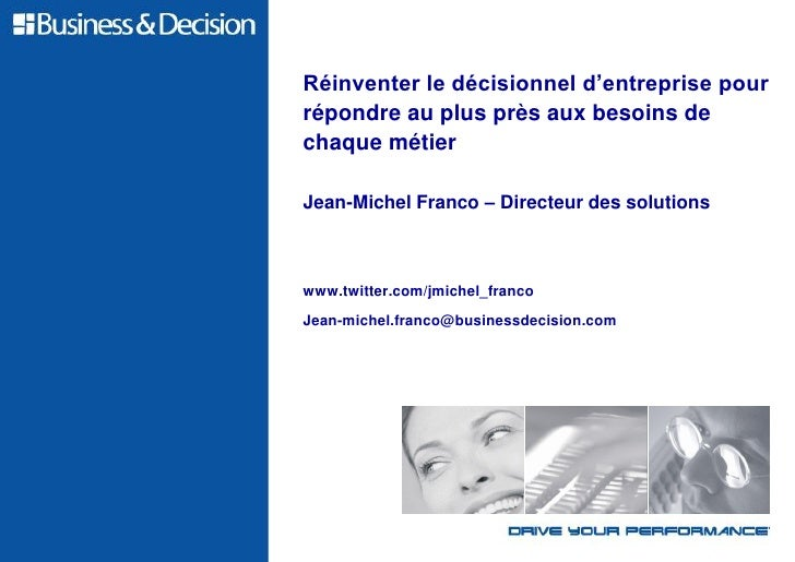 Réinventer le décisionnel d'entreprise pourrépondre au plus près aux besoins dechaque métierJean-Michel Franco – Directeur...