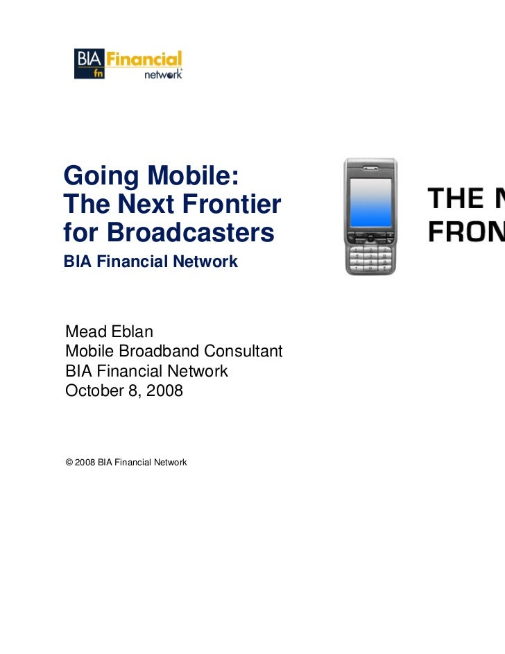 Going Mobile: The Next Frontier for Broadcasters BIA Financial Network   Mead Eblan Mobile Broadband Consultant BIA Financ...