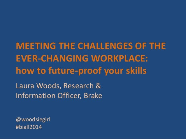 MEETING THE CHALLENGES OF THE EVER-CHANGING WORKPLACE: how to future-proof your skills Laura Woods, Research & Information...