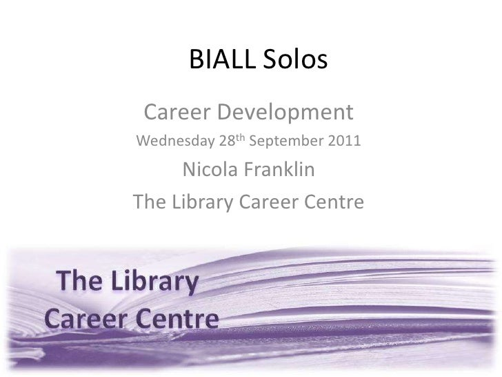 BIALL Solos<br />Career Development<br />Wednesday 28th September 2011<br />Nicola Franklin<br />The Library Career Centre...