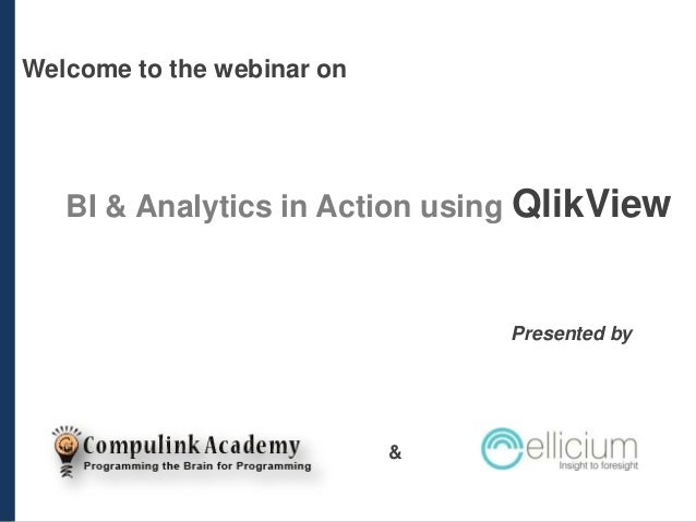 Welcome to the webinar on  BI & Analytics in Action using QlikView  Presented by  &