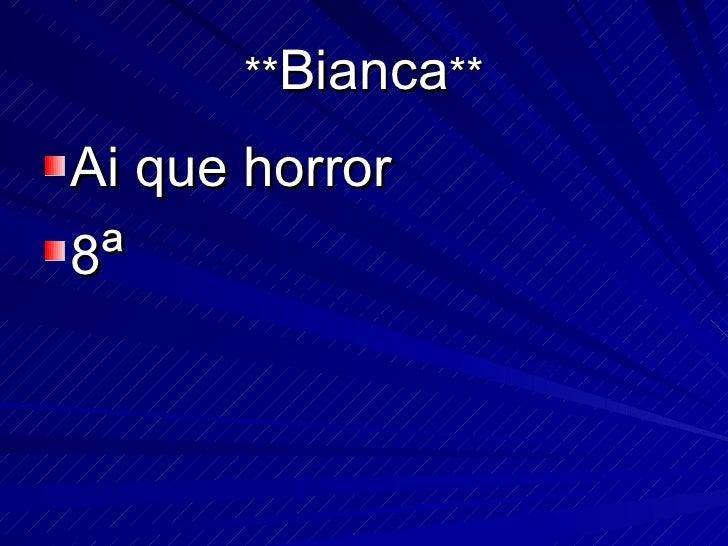 ** Bianca ** <ul><li>Ai que horror </li></ul><ul><li>8 ª </li></ul>