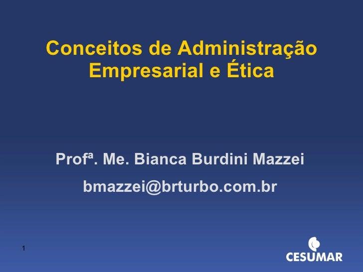 Conceitos de Administração Empresarial e Ética Profª. Me. Bianca Burdini Mazzei [email_address]