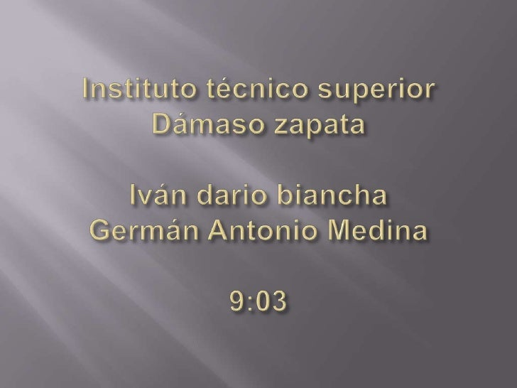 Instituto técnico superior Dámaso zapataIván dario bianchaGermán Antonio Medina9:03<br />