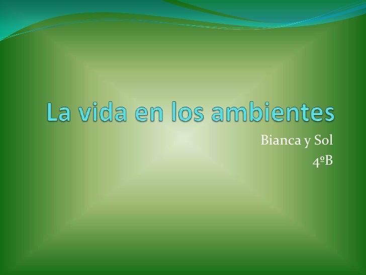 La vida en los ambientes<br />Bianca y Sol<br />4ºB                  <br />