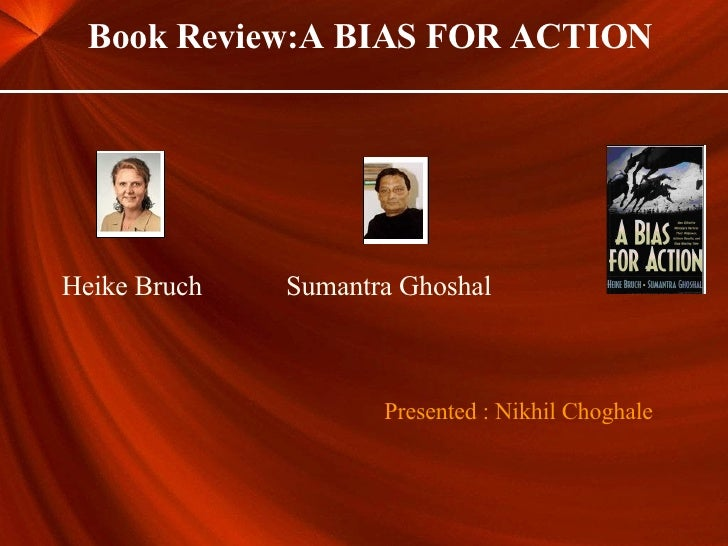 Heike Bruch Sumantra Ghoshal Presented : Nikhil Choghale Book Review:A BIAS FOR ACTION
