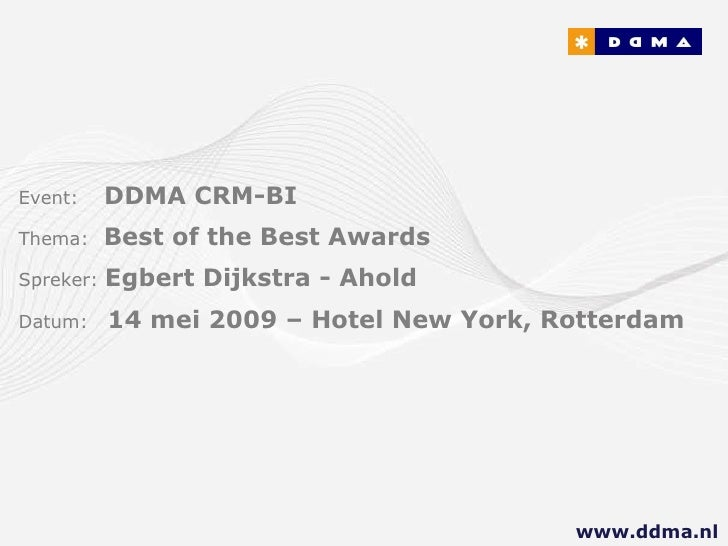 Event:   DDMA CRM-BI Thema:  Best of the Best Awards Spreker:  Egbert Dijkstra - Ahold Datum:  14 mei 2009 – Hotel New Yor...