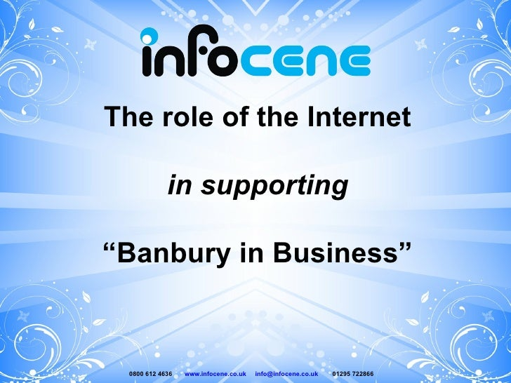 """The role of the Internet in supporting """" Banbury in Business"""" 0800 612 4636  www.infocene.co.uk   [email_address]   01295 ..."""