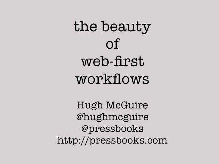 the beauty        of    web-first   workflows    Hugh McGuire    @hughmcguire     @pressbookshttp://pressbooks.com