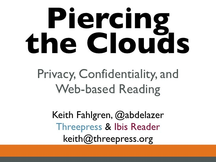 Piercing the Clouds Privacy, Confidentiality, and     Web-based Reading    Keith Fahlgren, @abdelazer     Threepress & Ibi...