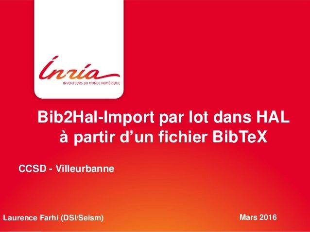 Bib2Hal-Import par lot dans HAL à partir d'un fichier BibTeX Mars 2016Laurence Farhi (DSI/Seism) CCSD - Villeurbanne