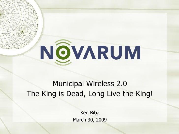<ul><li>Municipal Wireless 2.0 </li></ul><ul><li>The King is Dead, Long Live the King! </li></ul><ul><li>Ken Biba </li></u...