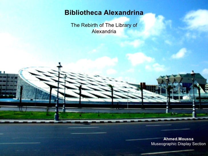 Bibliotheca Alexandrina The Rebirth of The Library of         Alexandria                                      Ahmed.Moussa...
