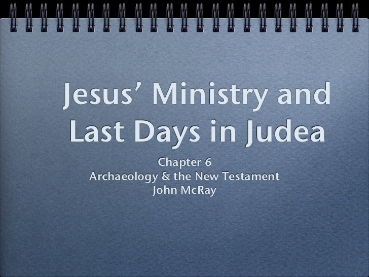 Jesus' Ministry and Last Days in Judea            Chapter 6 Archaeology & the New Testament           John McRay