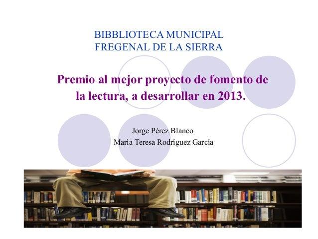 BIBBLIOTECA MUNICIPAL FREGENAL DE LA SIERRA Premio al mejor proyecto de fomento de la lectura, a desarrollar en 2013. Jorg...