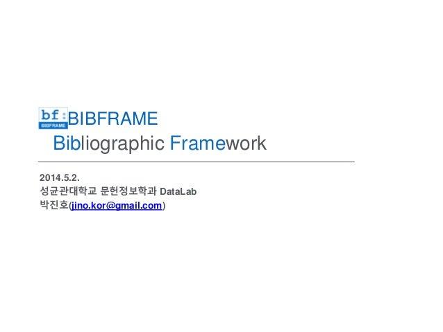 BIBFRAME Bibliographic Framework 2014.5.2. 성균관대학교 문헌정보학과 DataLab 박진호(jino.kor@gmail.com)
