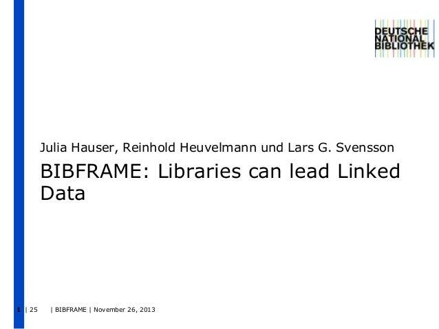 Julia Hauser, Reinhold Heuvelmann und Lars G. Svensson  BIBFRAME: Libraries can lead Linked Data  1 | 25  | BIBFRAME | Nov...