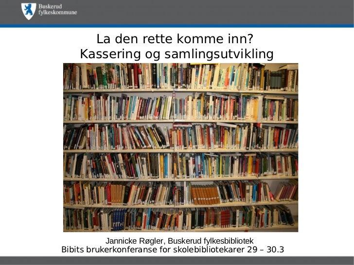 La den rette komme inn?    Kassering og samlingsutvikling           Jannicke Røgler, Buskerud fylkesbibliotekBibits bruker...
