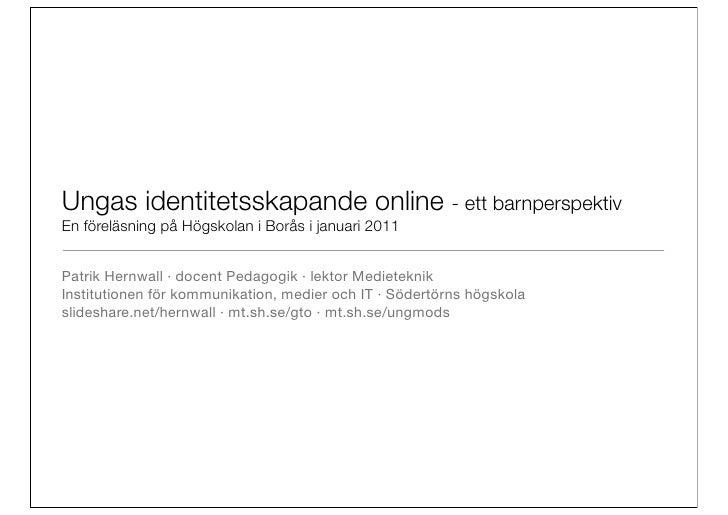 Ungas identitetsskapande online - ett barnperspektivEn föreläsning på Högskolan i Borås i januari 2011Patrik Hernwall ·do...