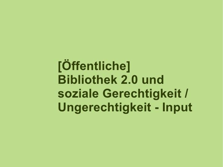 [Öffentliche] Bibliothek 2.0 und soziale Gerechtigkeit / Ungerechtigkeit - Input