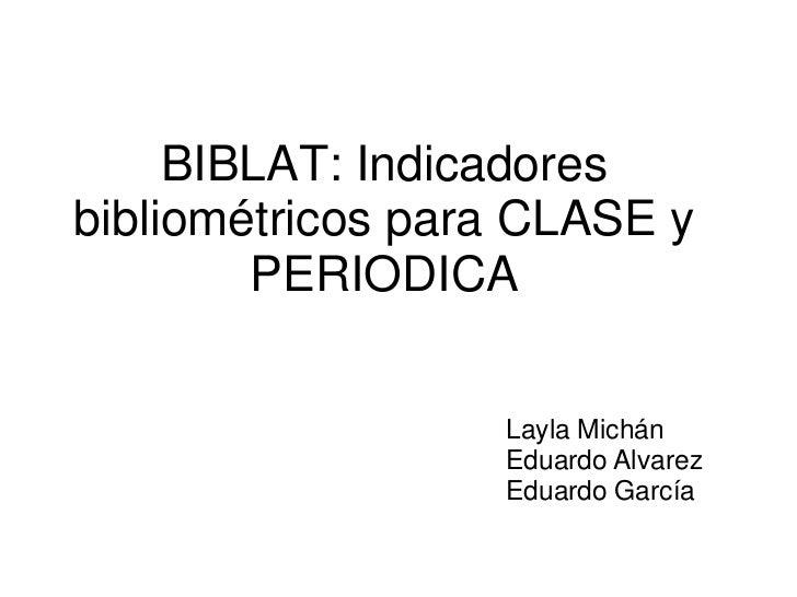 BIBLAT: Indicadoresbibliométricos para CLASE y        PERIODICA                  Layla Michán                  Eduardo Alv...