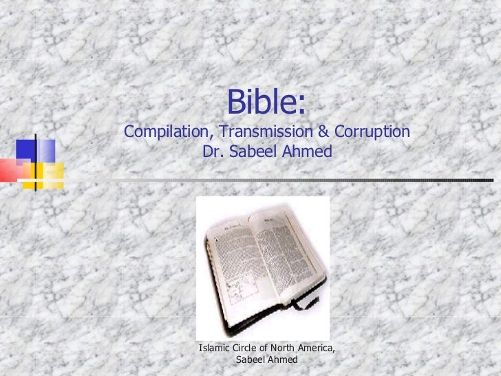 Bible: Compilation, Transmission & Corruption Dr. Sabeel Ahmed Islamic Circle of North America, Sabeel Ahmed