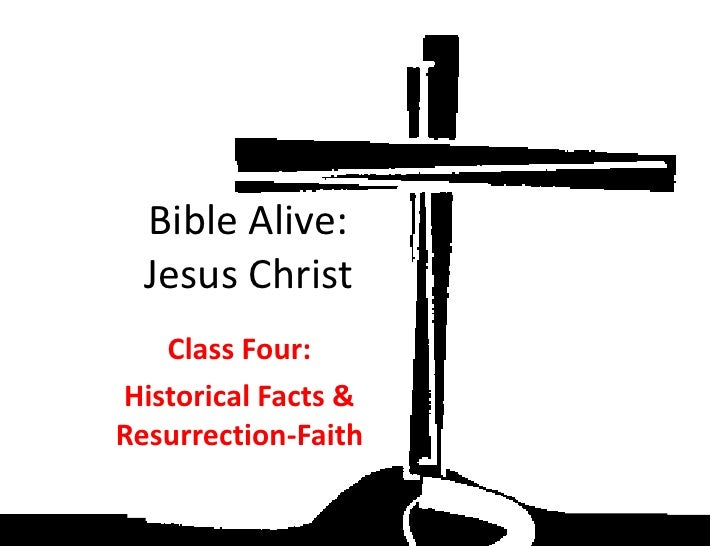 Bible Alive:   Jesus Christ    Class Four: Historical Facts & Resurrection-Faith