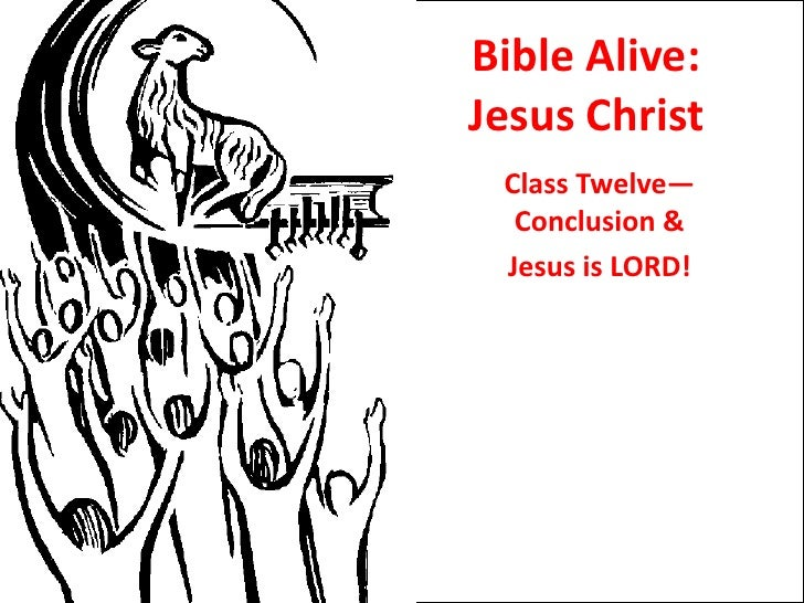 Bible Alive: Jesus Christ<br />Class Twelve—Conclusion & <br />Jesus is LORD!<br />