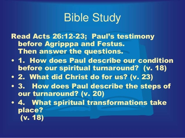 Bible Study Read Acts 26:12-23; Paul's testimony before Agripppa and Festus. Then answer the questions. • 1. How does Paul...