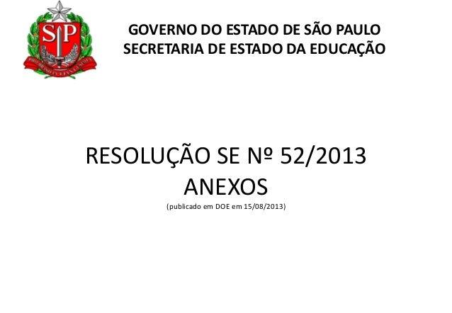 GOVERNO DO ESTADO DE SÃO PAULO SECRETARIA DE ESTADO DA EDUCAÇÃO  RESOLUÇÃO SE Nº 52/2013 ANEXOS (publicado em DOE em 15/08...