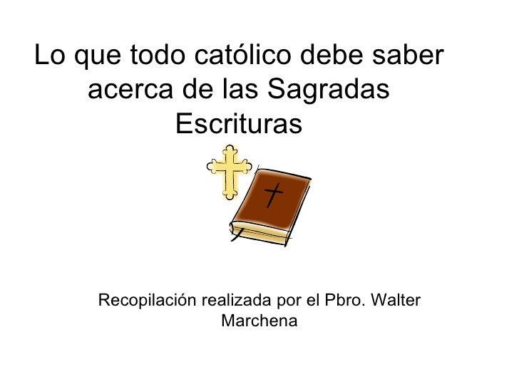 Lo que todo católico debe saber acerca de las Sagradas Escrituras Recopilación realizada por el Pbro. Walter Marchena