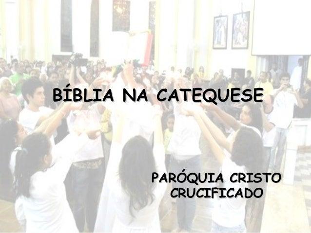 PARÓQUIA CRISTOPARÓQUIA CRISTO CRUCIFICADOCRUCIFICADO BÍBLIA NA CATEQUESEBÍBLIA NA CATEQUESE