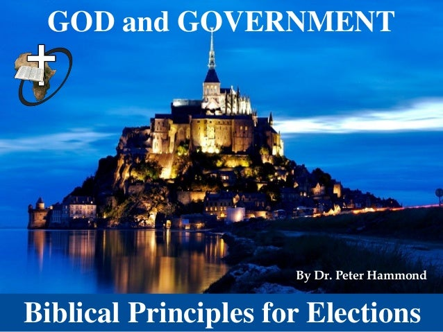GOD and GOVERNMENT Biblical Principles for Elections By Dr. Peter Hammond