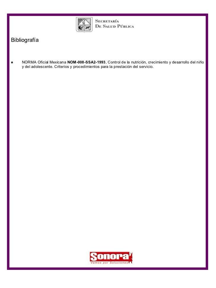 <ul><li>Bibliografía </li></ul><ul><li>NORMA Oficial Mexicana  NOM-008-SSA2-1993 , Control de la nutrición, crecimiento y ...