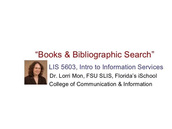 """Books & Bibliographic Search""   LIS 5603, Intro to Information Services   Dr. Lorri Mon, FSU SLIS, Florida's iSchool   Co..."