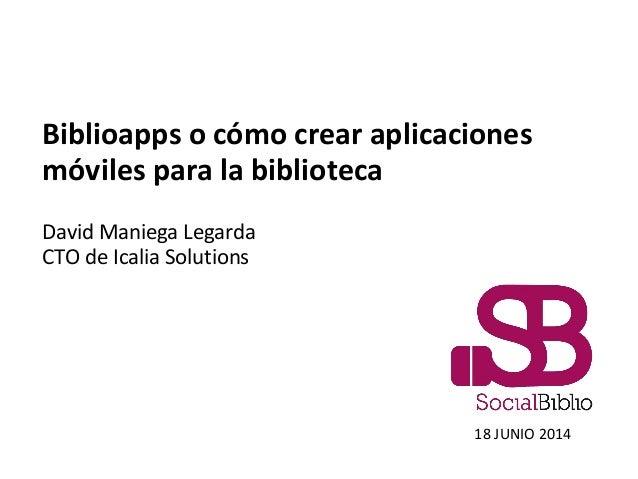 Biblioapps o cómo crear aplicaciones móviles para la biblioteca David Maniega Legarda CTO de Icalia Solutions 18 JUNIO 2014