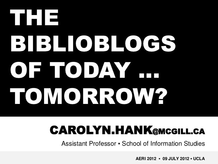 THEBIBLIOBLOGSOF TODAY …TOMORROW?  CAROLYN.HANK@MCGILL.CA   Assistant Professor ▪ School of Information Studies           ...