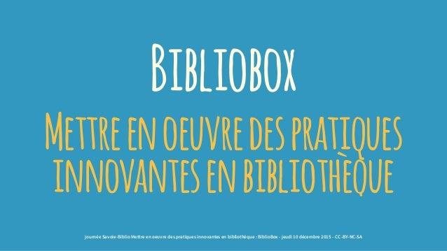 Bibliobox Mettreenoeuvredespratiques innovantesenbibliothèque journée Savoie-Biblio Mettre en oeuvre des pratiques innovan...