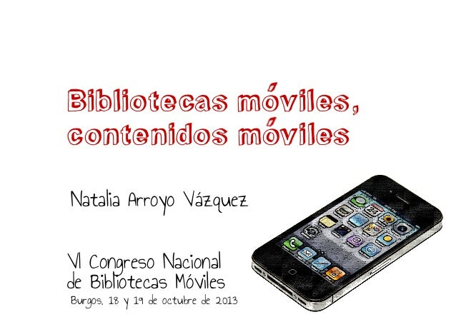 Bibliotecas moviles, contenidos moviles Natalia Arroyo Vázquez VI Congreso Nacional de Bibliotecas Móviles  Burgos, 18 y 1...