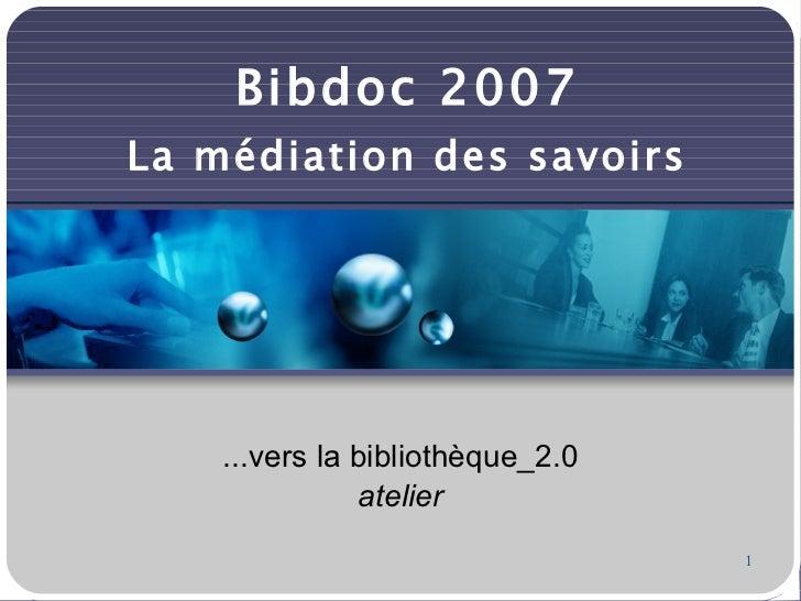 Bibdoc 2007 La médiation des savoirs <ul><ul><li>...vers la bibliothèque_2.0 </li></ul></ul><ul><ul><li>atelier </li></ul>...