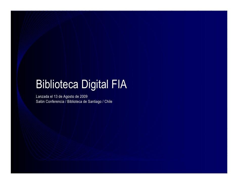 Biblioteca Digital FIA Lanzada el 13 de Agosto de 2009 Salón Conferencia / Biblioteca de Santiago / Chile