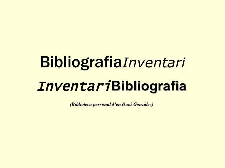 Bibliografia Inventari Inventari Bibliografia (Biblioteca personal d'en Dani Gonzàlez)