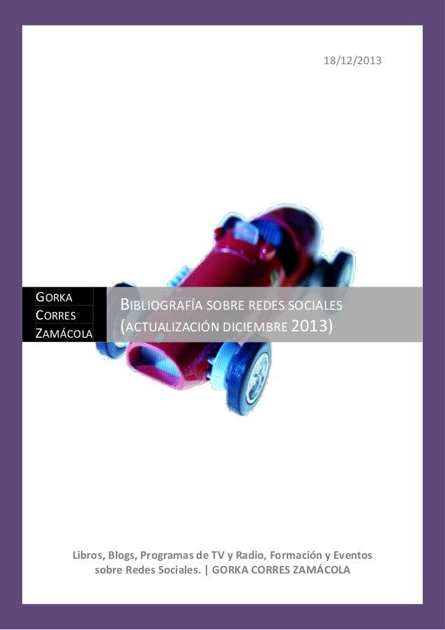 18/12/2013  GORKA CORRES ZAMÁCOLA  BIBLIOGRAFÍA SOBRE REDES SOCIALES (ACTUALIZACIÓN DICIEMBRE 2013)  Libros, Blogs, Progra...