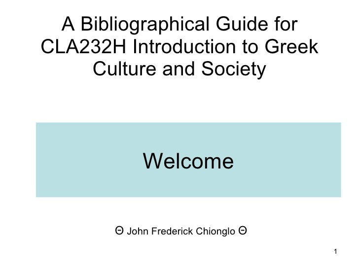 A Bibliographical Guide for CLA232H Introduction to Greek Culture and Society Θ  John Frederick Chionglo  Θ   Welcome