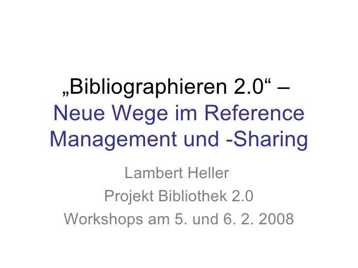 """"""" Bibliographieren 2.0"""" –  Neue Wege im Reference Management und -Sharing Lambert Heller  Projekt Bibliothek 2.0 Workshops..."""