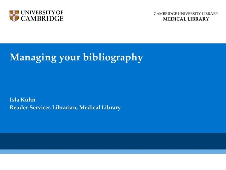 Managing your bibliography Isla Kuhn Reader Services Librarian, Medical Library CAMBRIDGE UNIVERSITY LIBRARY MEDICAL LIBRARY